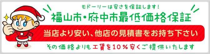 モドーリーは安さを保証します!広島県福山市・府中市最低価格保証 当店より安い、他店の見積書をお持ち下さい。その価格よりも10%安くご提供いたします!